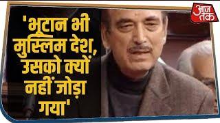 नागरिकता बिल पर बोले Ghulam Nabi - बिल सबको पसंद तो नॉर्थ-ईस्ट में क्यों जल रहीं बसें?
