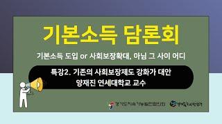 [기본소득 담론회] 특강2. 기존의 사회보장제도 강화가 대안(양재진 연세대학교 교수)