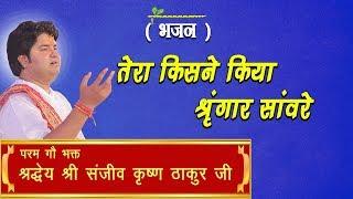 Tera Kisne Kiya Shringar Sanware || Shri Sanjeev Krishna Thakur Ji