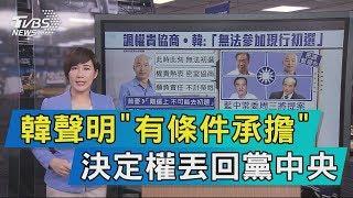 【說政治】韓聲明「有條件承擔」 決定權丟回黨中央