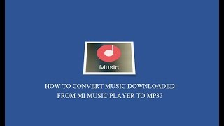 How to convert music downloaded from Mi Music Player to MP3