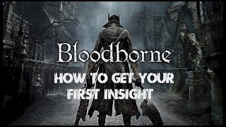 Bloodborne - How To Get Your 1st Insight