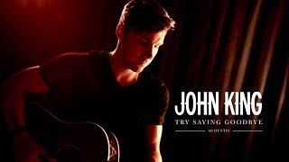 John King   Try Saying Goodbye (Official Acoustic)