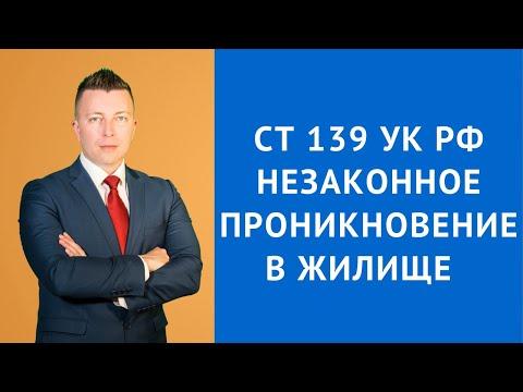 Ст 139 УК РФ - Незаконное проникновение в жилище - Адвокат по уголовным делам