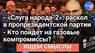 """#Ищем_смыслы с Арменом Гаспаряном: раскол в """"Слуге народа"""", газовые компромиссы"""