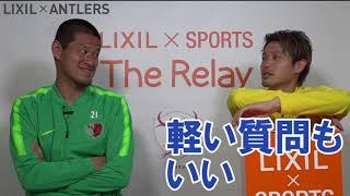 【LIXIL】鹿島アントラーズ The Relay Vol.8 Part2 MC/内田 篤人選手 ゲスト/曽ケ端 準選手