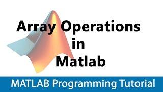 MATLAB Programming Tutorial #02 Arrays & Array Operations In Matlab