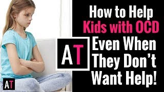 How to Help Kids with OCD, Even When They Don't Want Help!