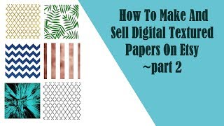 How To Make And Sell Digital Textured Paper On Etsy ~part 2