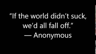 """If the world didn't suck, we'd all fall off "" — Anonymous"