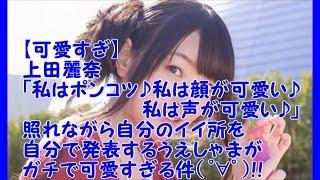 可愛すぎ♡上田麗奈「私はポンコツ♪私は顔が可愛い♪私は声が可愛い♪」照れながら自分のイイ所を自分で発表するうえしゃまがガチで可愛すぎる件゜∀゜!!