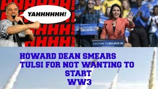 Howard Dean Trying to Smear Tulsi Gabbard for not Wanting to Start ww3
