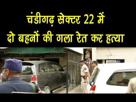 Exclusive : चंडीगढ़ सेक्टर 22 में दो बहनों की गला रेत कर हत्या