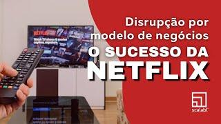 Disrupção por modelo de negócios: o sucesso da Netflix