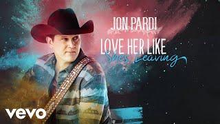 Jon Pardi Love Her Like She's Leaving