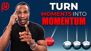 How To Turn Moments Into  Momentum!!!