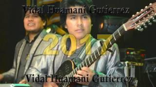 VIDAL HUAMANI GUTIERREZ ♫ NUEVO 2017   REQUINTO PERUANO PRODUCCIONES INTERNACIONAL
