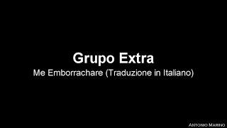 Grupo Extra   Me Emborrachare (Traduzione In Italiano)