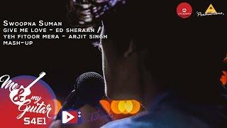Give Me Love/ Yeh Fitoor Mera -Ed Sheraan/Arjit Singh - Swoopna Suman - Me & My Guitar - S4E1