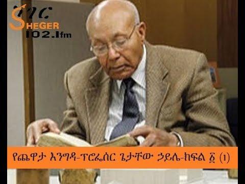 , title : 'Sheger FM Yechewata Engida - Professor Getachew Haile With Meaza ፕሮፌሰር ጌታቸው ኃይሌ - አንደኛ ሳምንት ክፍል አንድ