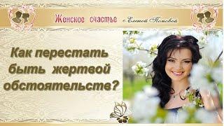 Как перестать быть жертвой обстоятельств! Елена Попова
