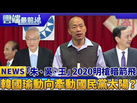 「朱、吳、王」2020明槍暗箭飛 韓國瑜動向牽動國民黨太陽? 雲端最前線 EP538精華