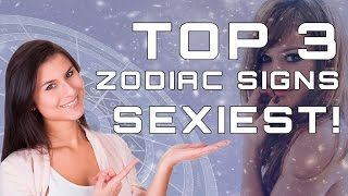 The Top 3 SEXIEST Zodiac Signs