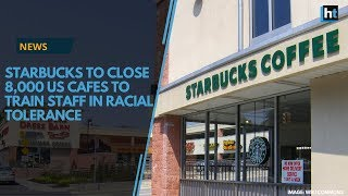 Starbucks to close over 8,000 cafes in US to train staff in racial tolerance