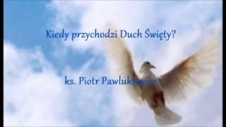 Kiedy przychodzi Duch Święty? - ks. Piotr Pawlukiewicz (audio)