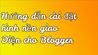 Hướng dẫn cài đặt chỉnh sửa giao diện hình nền ( theme ) Blogger