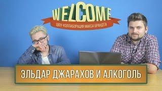 WELCOME: ЭЛЬДАР ДЖАРАХОВ И АЛКОГОЛЬ