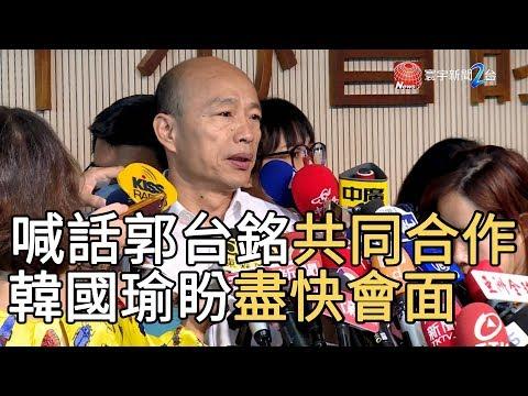 喊話郭台銘共同合作 韓國瑜盼盡快會面 寰宇新聞20190917