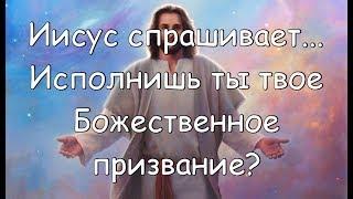 Иисус спрашивает: ,Исполнишь ты твое Божественное призвание?