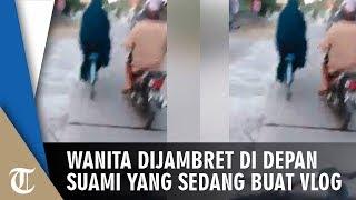 Video Detik-detik Wanita Dijambret di Depan Suami yang Sedang Buat Vlog