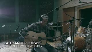 Alexander Ludwig- Let Me Be Your Whiskey