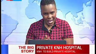 Private KNH Hospital- Private KNH to support Public KNH | The Big Story