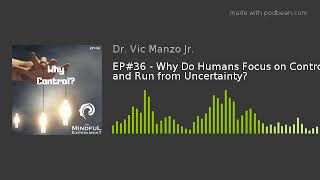 EP#36 - Why Do Humans Focus on Control and Run from Uncertainty?
