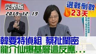 2019.12.19【#新聞大白話】韓要特偵組 蔡扯閨密 龍介仙爆基層這反應...