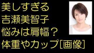 美しすぎる吉瀬美智子悩みは肩幅?体重やカップ[画像]
