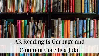 AR Reading Is Garbage And Common Core Is A Joke