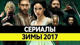 НОВИНКИ СЕРИАЛОВ. Самые лучшие сериалы 2017 года. Топ Январь и Февраль 2017