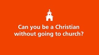 Can you be a Christian without going to church?