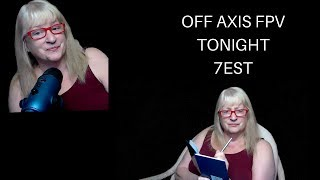 TONIGHT IS OFF AXIS FPV TALKING TO ME, FPV WITH FURBALL KIM AND CHAT