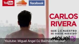 Carlos Rivera - Que lo nuestro se quede nuestro (bachata remix) Miguel Angel Dj
