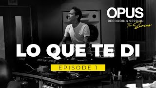 OPUS Recording Sessions. Episode 1 - Lo Que Te Di.