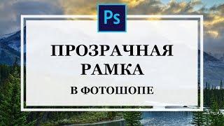 Как сделать прозрачную рамку в фотошопе