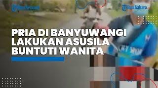 Pria di Banyuwangi Lakukan Tindakan Tak Senonoh dan Buntuti Wanita di Jalan, Kini Dicari Polisi