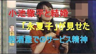 小池徹平と結婚「永夏子」が見せた居酒屋でのサービス精神