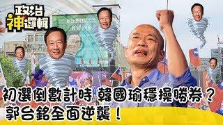 《政治神邏輯》民調倒數計時 韓國瑜穩操勝券?郭台銘全面逆襲!