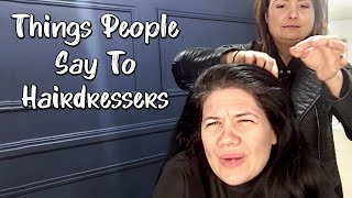 Things People Say To HAIRDRESSERS